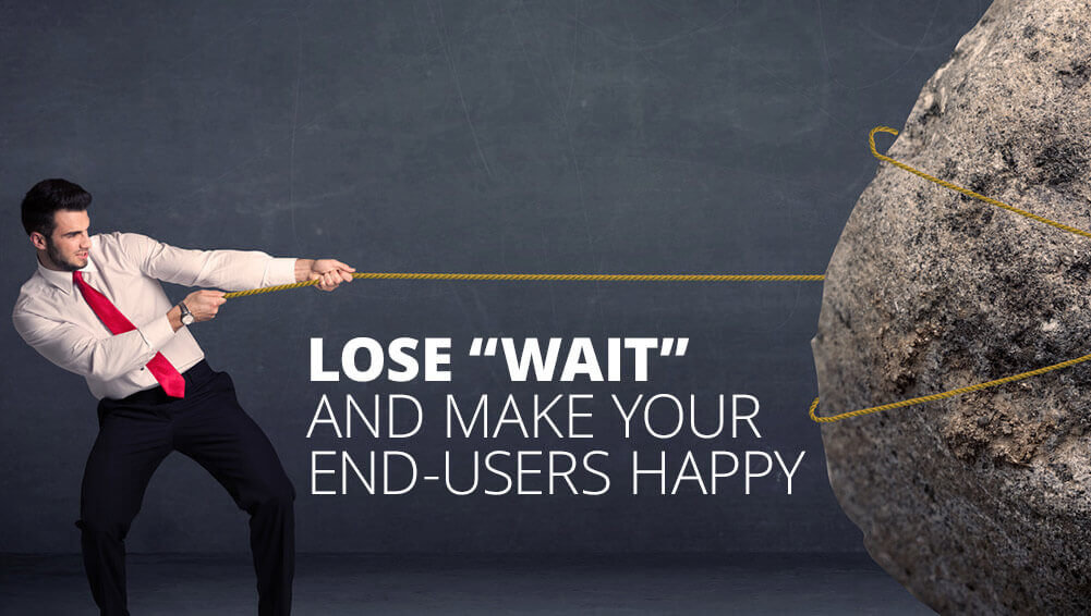 lose wait and make your end users happy sm